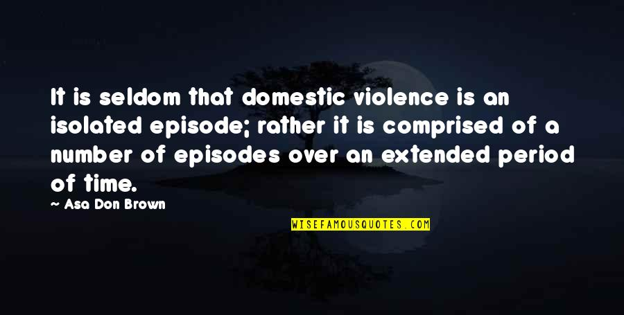 Domestic Violence Abuse Quotes By Asa Don Brown: It is seldom that domestic violence is an