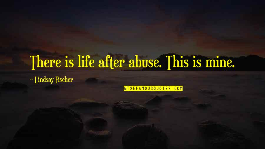 Domestic Violence Abuse Quotes By Lindsay Fischer: There is life after abuse. This is mine.