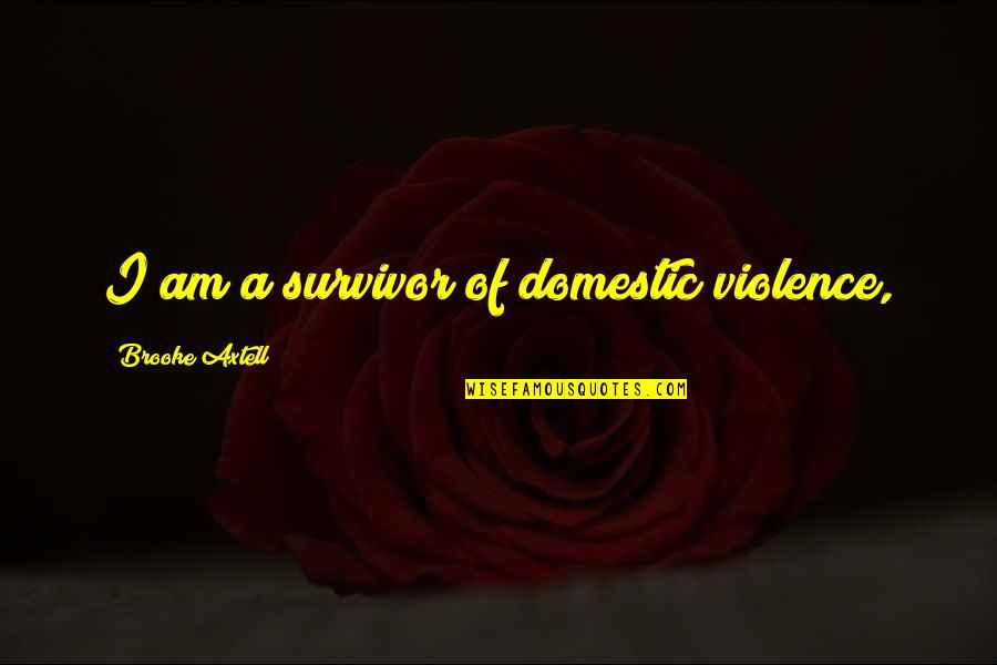 Domestic Violence Survivor Quotes By Brooke Axtell: I am a survivor of domestic violence,