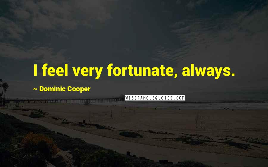 Dominic Cooper quotes: I feel very fortunate, always.