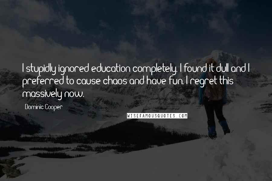 Dominic Cooper quotes: I stupidly ignored education completely. I found it dull and I preferred to cause chaos and have fun. I regret this massively now.