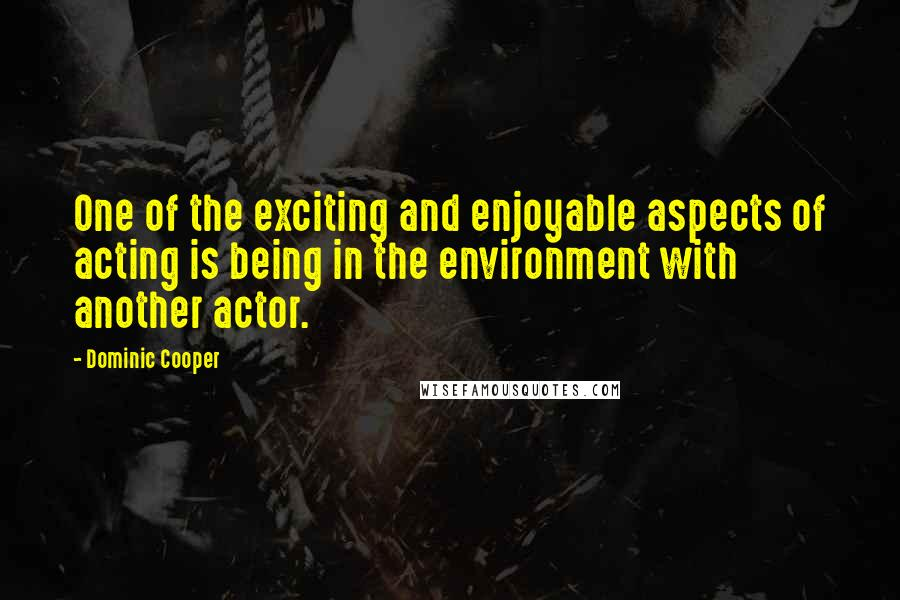 Dominic Cooper quotes: One of the exciting and enjoyable aspects of acting is being in the environment with another actor.