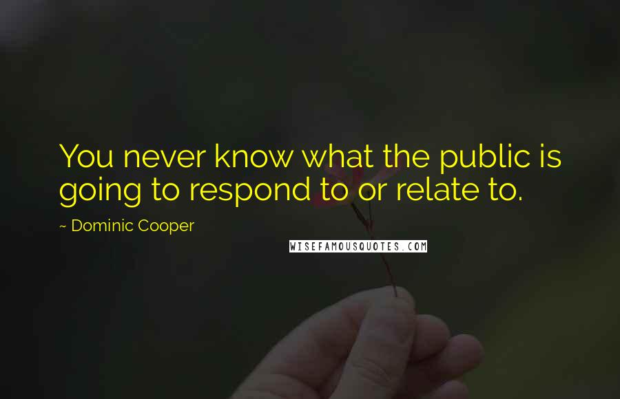 Dominic Cooper quotes: You never know what the public is going to respond to or relate to.