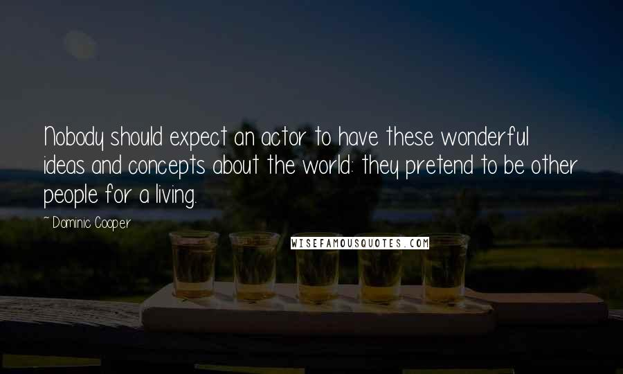 Dominic Cooper quotes: Nobody should expect an actor to have these wonderful ideas and concepts about the world: they pretend to be other people for a living.
