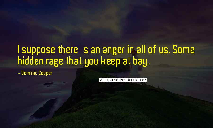 Dominic Cooper quotes: I suppose there's an anger in all of us. Some hidden rage that you keep at bay.