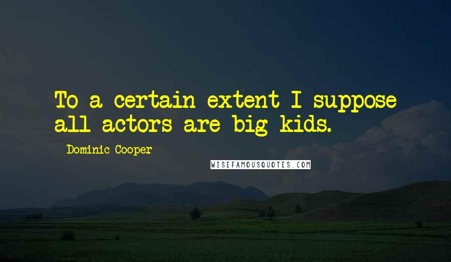 Dominic Cooper quotes: To a certain extent I suppose all actors are big kids.