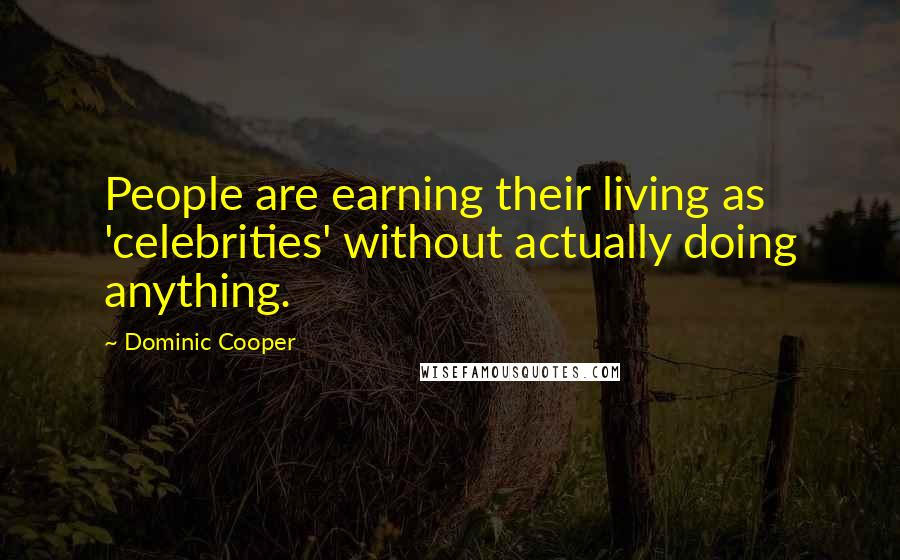 Dominic Cooper quotes: People are earning their living as 'celebrities' without actually doing anything.
