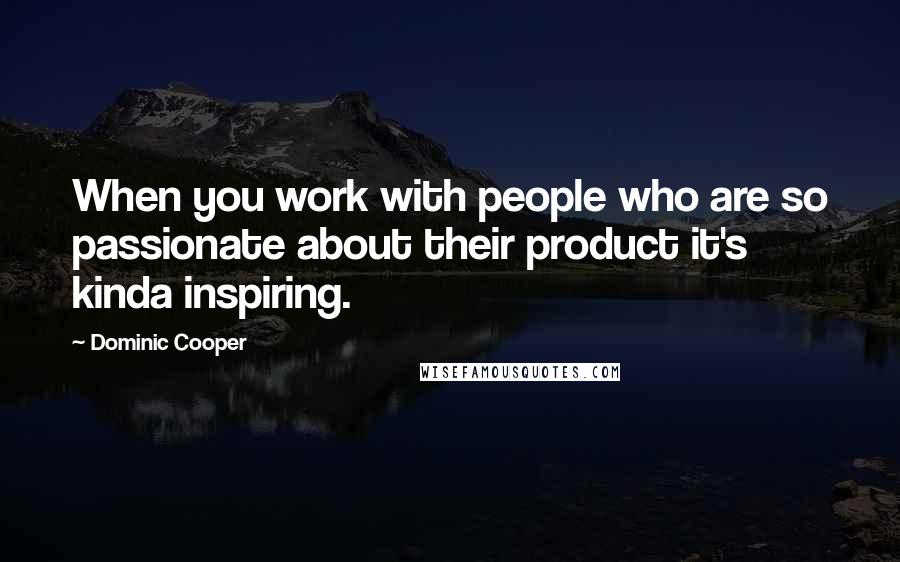 Dominic Cooper quotes: When you work with people who are so passionate about their product it's kinda inspiring.
