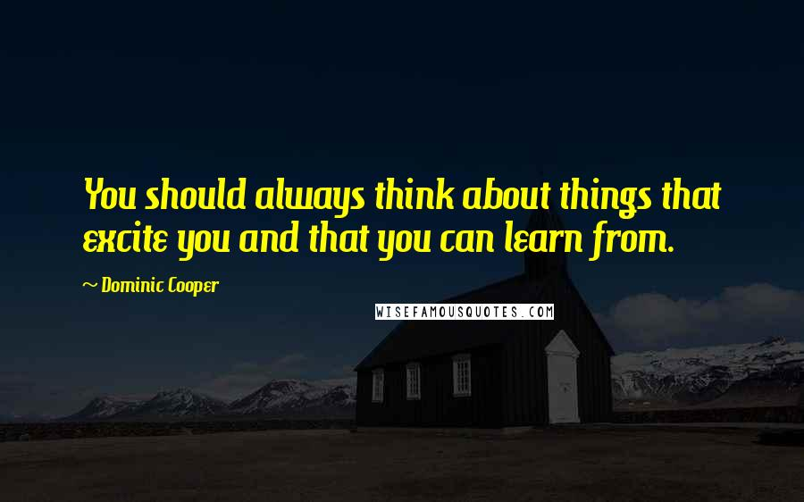 Dominic Cooper quotes: You should always think about things that excite you and that you can learn from.