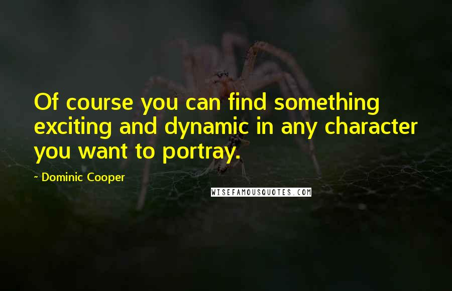 Dominic Cooper quotes: Of course you can find something exciting and dynamic in any character you want to portray.