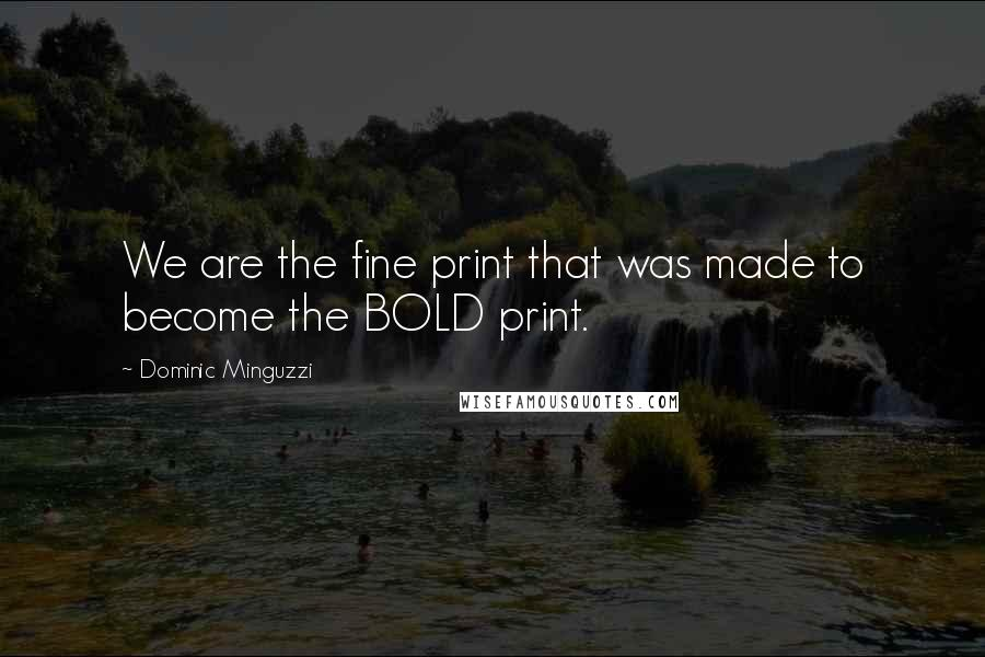 Dominic Minguzzi quotes: We are the fine print that was made to become the BOLD print.