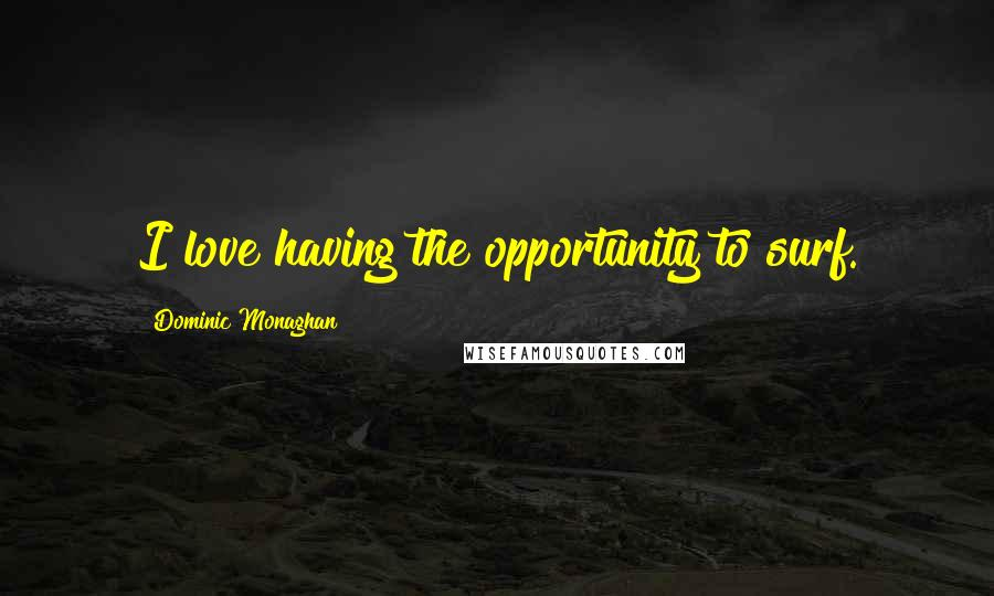 Dominic Monaghan quotes: I love having the opportunity to surf.