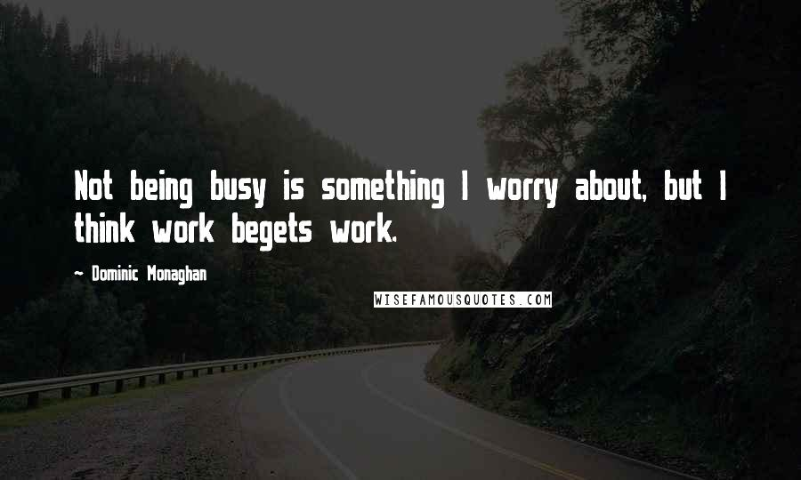 Dominic Monaghan quotes: Not being busy is something I worry about, but I think work begets work.