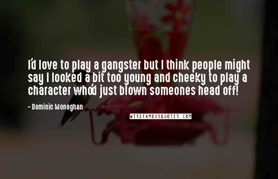 Dominic Monaghan quotes: I'd love to play a gangster but I think people might say I looked a bit too young and cheeky to play a character who'd just blown someones head off!