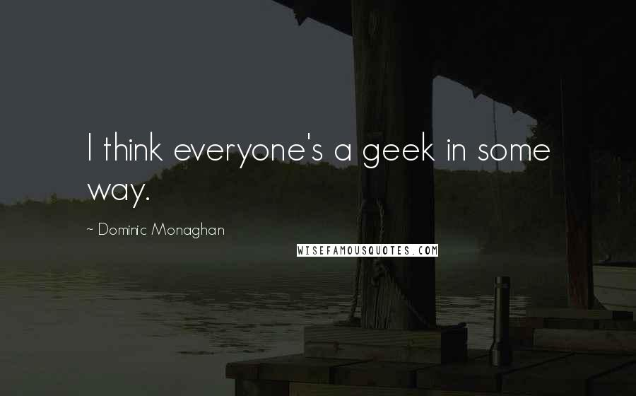 Dominic Monaghan quotes: I think everyone's a geek in some way.