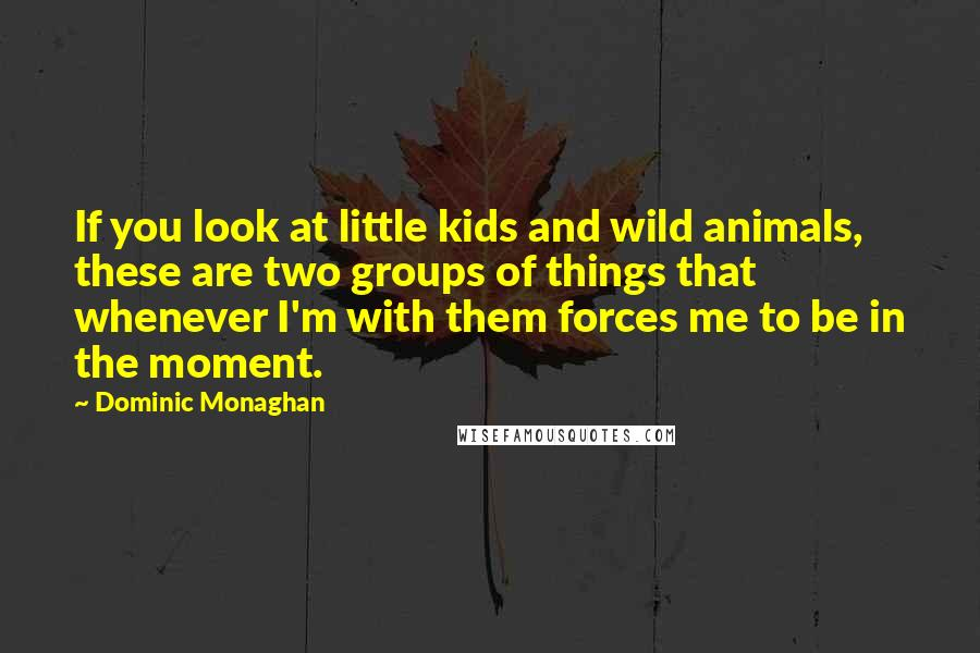 Dominic Monaghan quotes: If you look at little kids and wild animals, these are two groups of things that whenever I'm with them forces me to be in the moment.