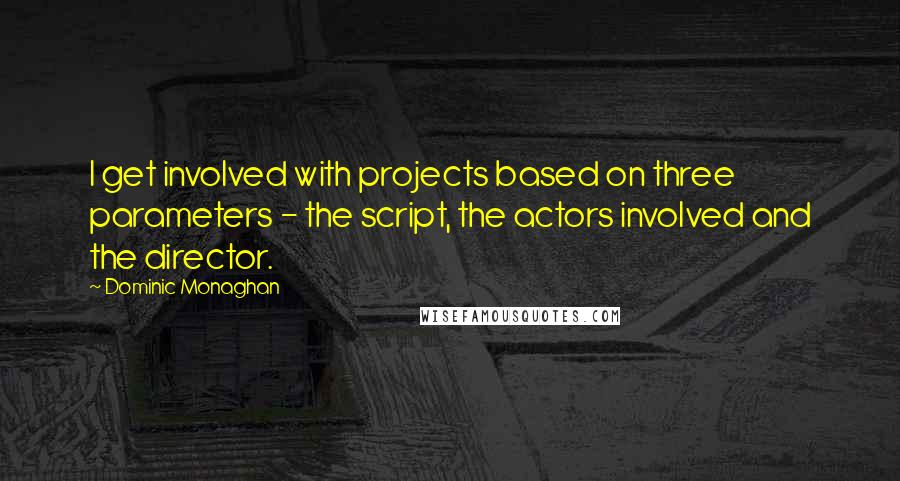 Dominic Monaghan quotes: I get involved with projects based on three parameters - the script, the actors involved and the director.