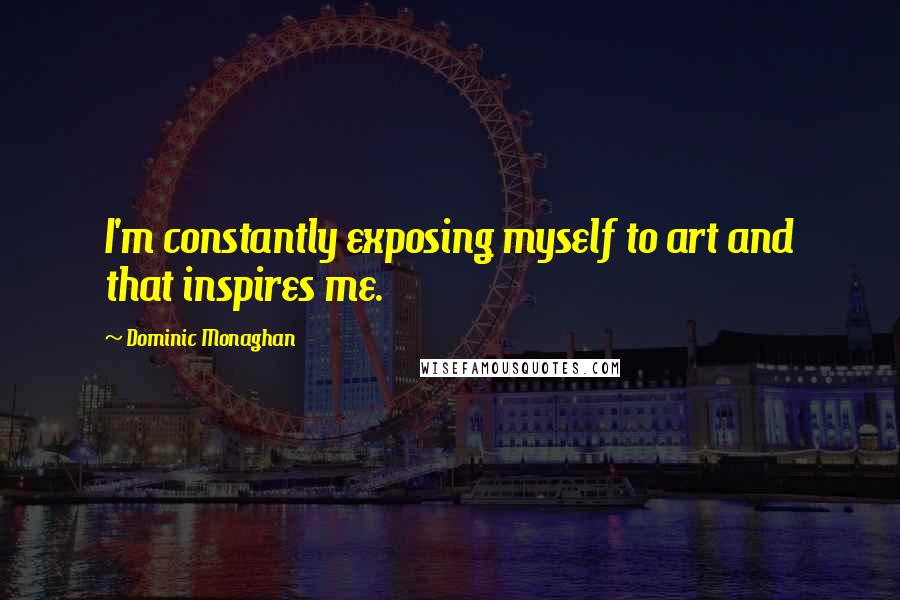 Dominic Monaghan quotes: I'm constantly exposing myself to art and that inspires me.