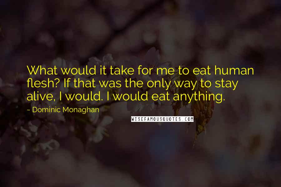 Dominic Monaghan quotes: What would it take for me to eat human flesh? If that was the only way to stay alive, I would. I would eat anything.