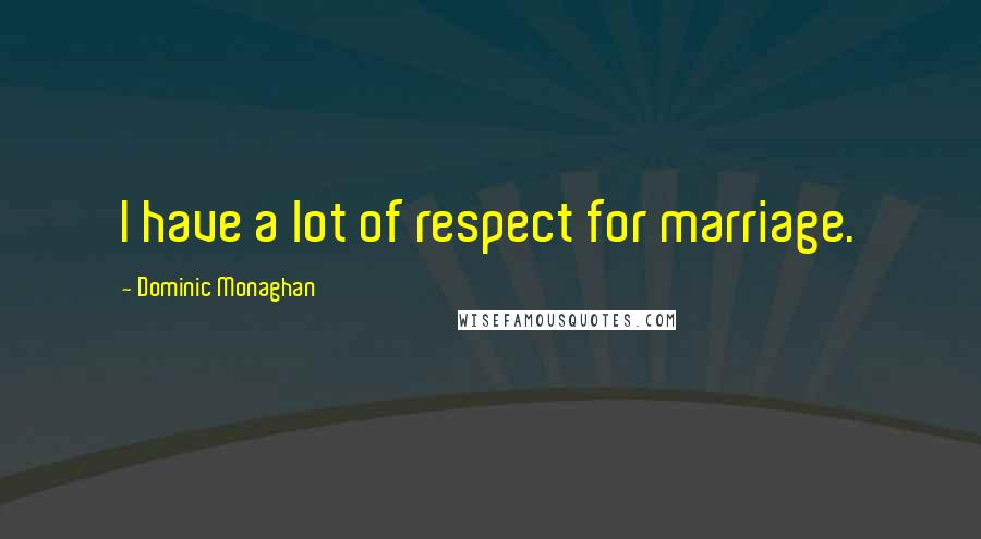 Dominic Monaghan quotes: I have a lot of respect for marriage.