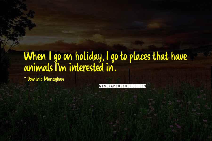 Dominic Monaghan quotes: When I go on holiday, I go to places that have animals I'm interested in.