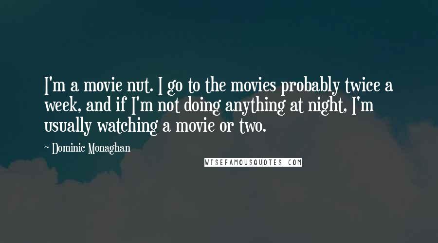 Dominic Monaghan quotes: I'm a movie nut. I go to the movies probably twice a week, and if I'm not doing anything at night, I'm usually watching a movie or two.