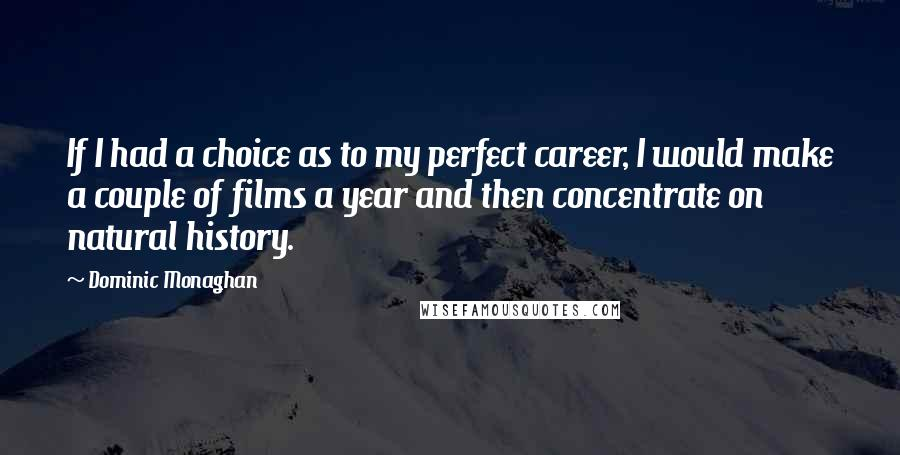 Dominic Monaghan quotes: If I had a choice as to my perfect career, I would make a couple of films a year and then concentrate on natural history.