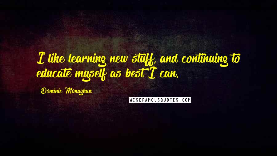 Dominic Monaghan quotes: I like learning new stuff, and continuing to educate myself as best I can.