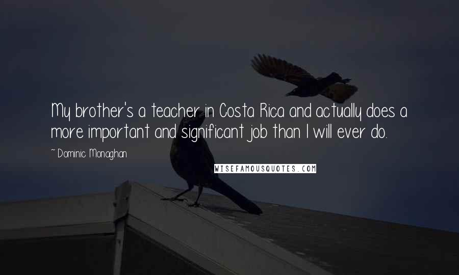 Dominic Monaghan quotes: My brother's a teacher in Costa Rica and actually does a more important and significant job than I will ever do.