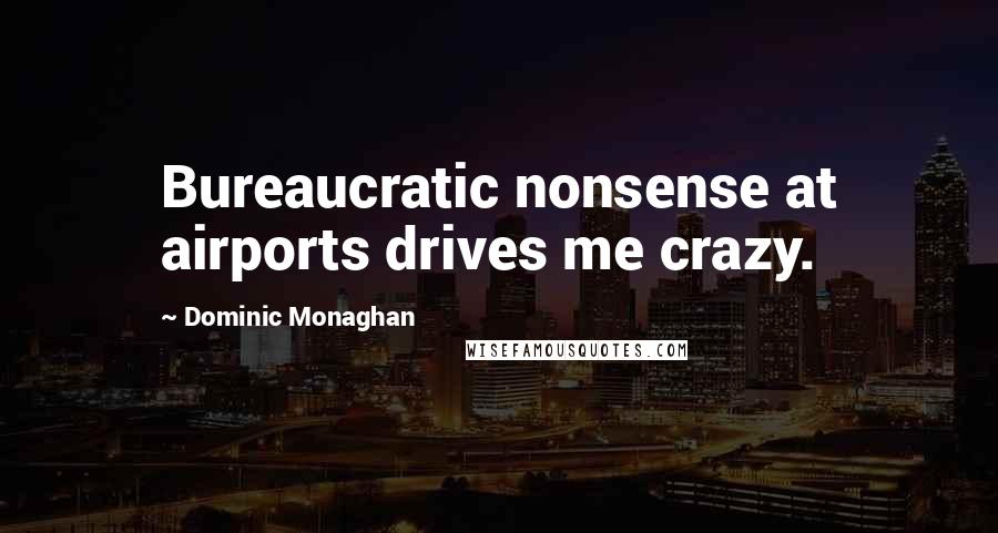 Dominic Monaghan quotes: Bureaucratic nonsense at airports drives me crazy.