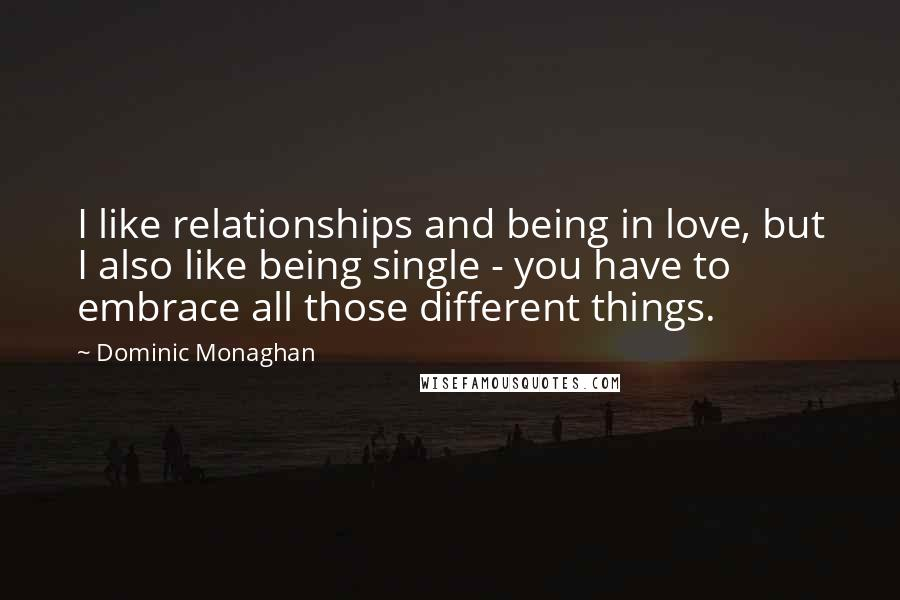 Dominic Monaghan quotes: I like relationships and being in love, but I also like being single - you have to embrace all those different things.