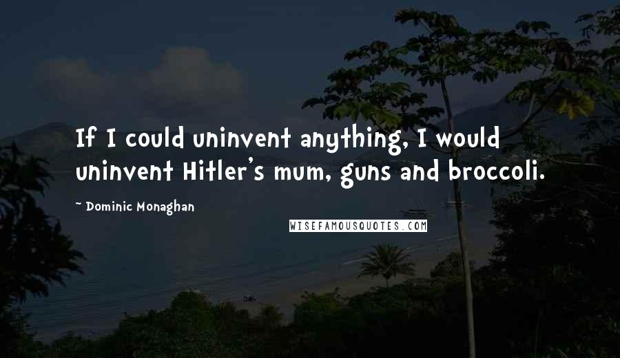 Dominic Monaghan quotes: If I could uninvent anything, I would uninvent Hitler's mum, guns and broccoli.
