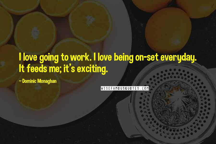 Dominic Monaghan quotes: I love going to work. I love being on-set everyday. It feeds me; it's exciting.