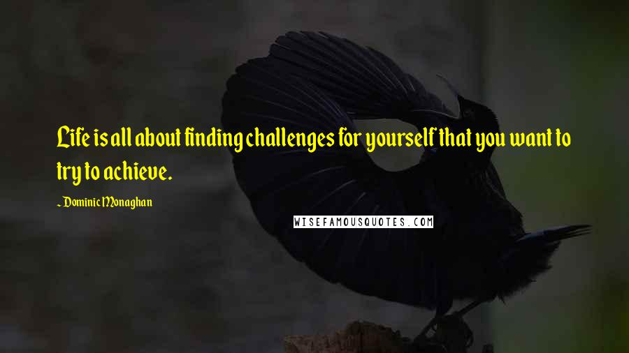 Dominic Monaghan quotes: Life is all about finding challenges for yourself that you want to try to achieve.