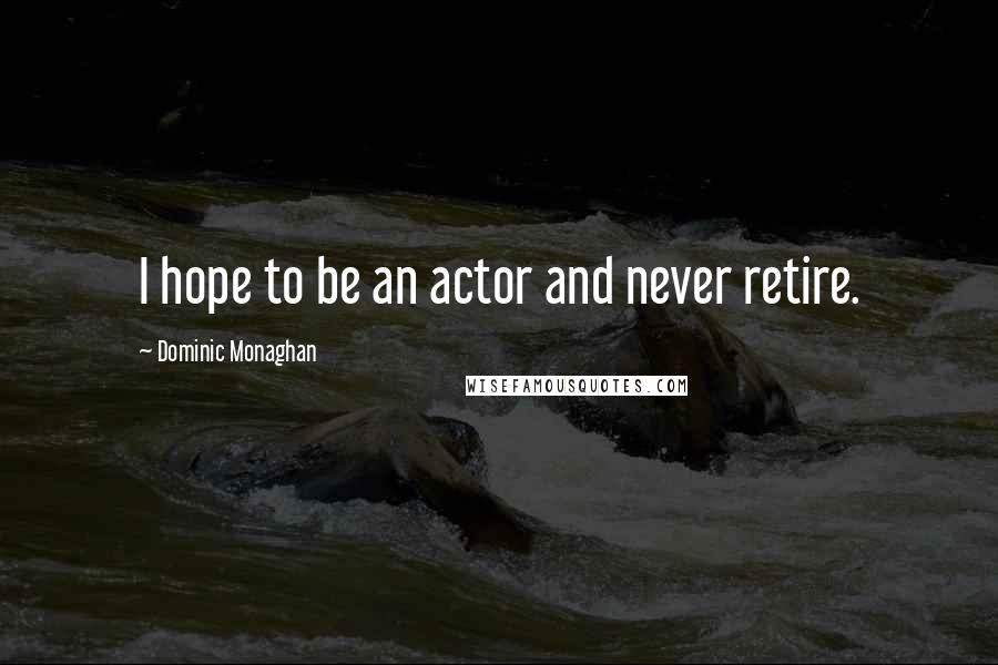 Dominic Monaghan quotes: I hope to be an actor and never retire.