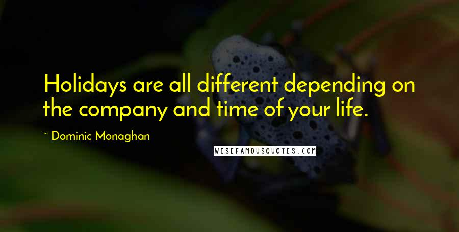 Dominic Monaghan quotes: Holidays are all different depending on the company and time of your life.