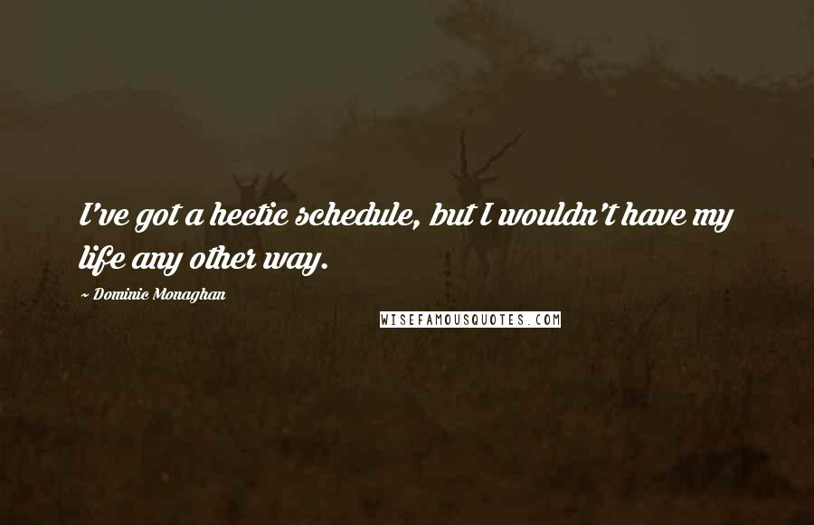 Dominic Monaghan quotes: I've got a hectic schedule, but I wouldn't have my life any other way.