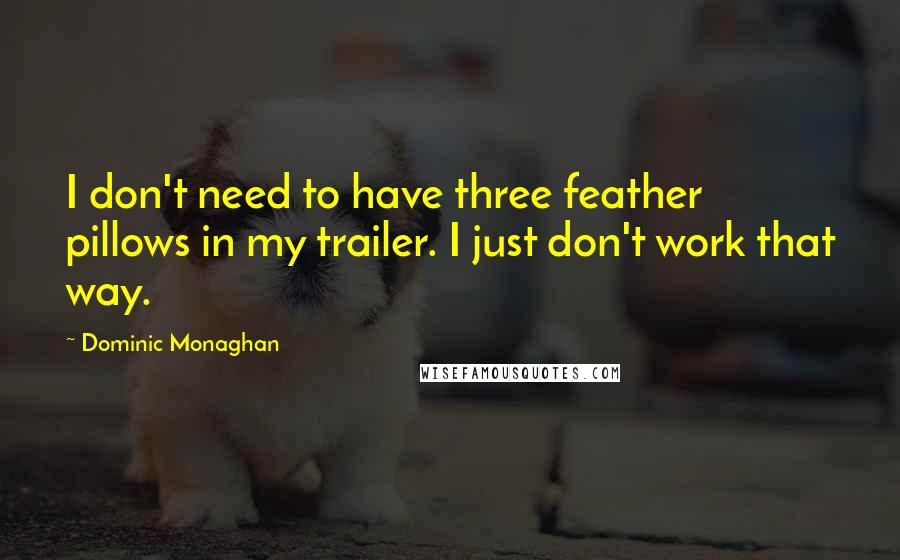 Dominic Monaghan quotes: I don't need to have three feather pillows in my trailer. I just don't work that way.