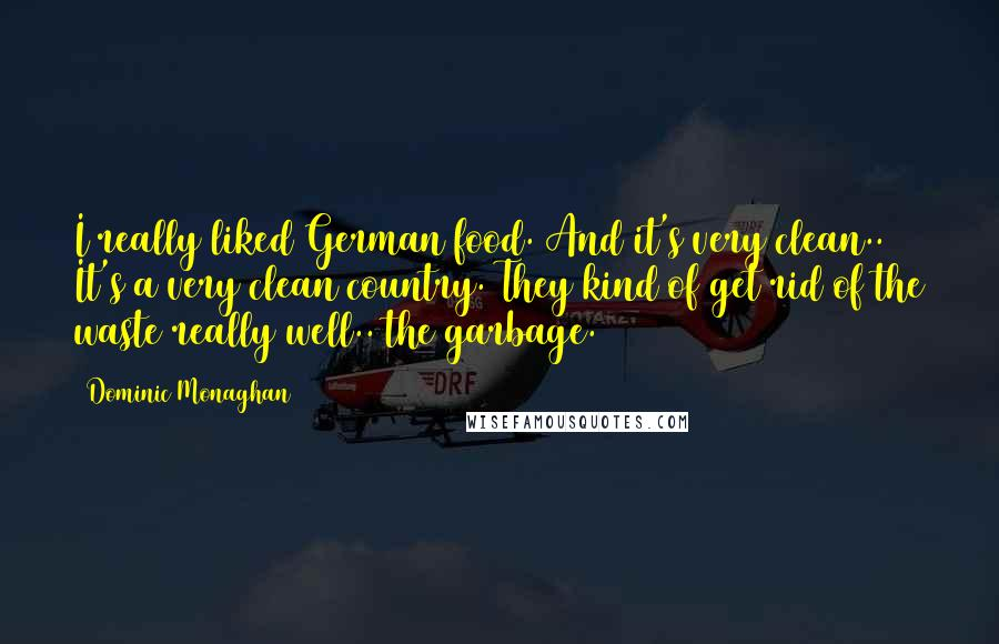 Dominic Monaghan quotes: I really liked German food. And it's very clean.. It's a very clean country. They kind of get rid of the waste really well.. the garbage.