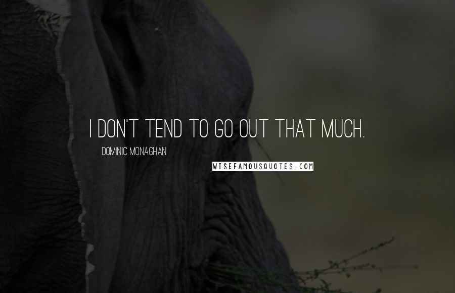 Dominic Monaghan quotes: I don't tend to go out that much.