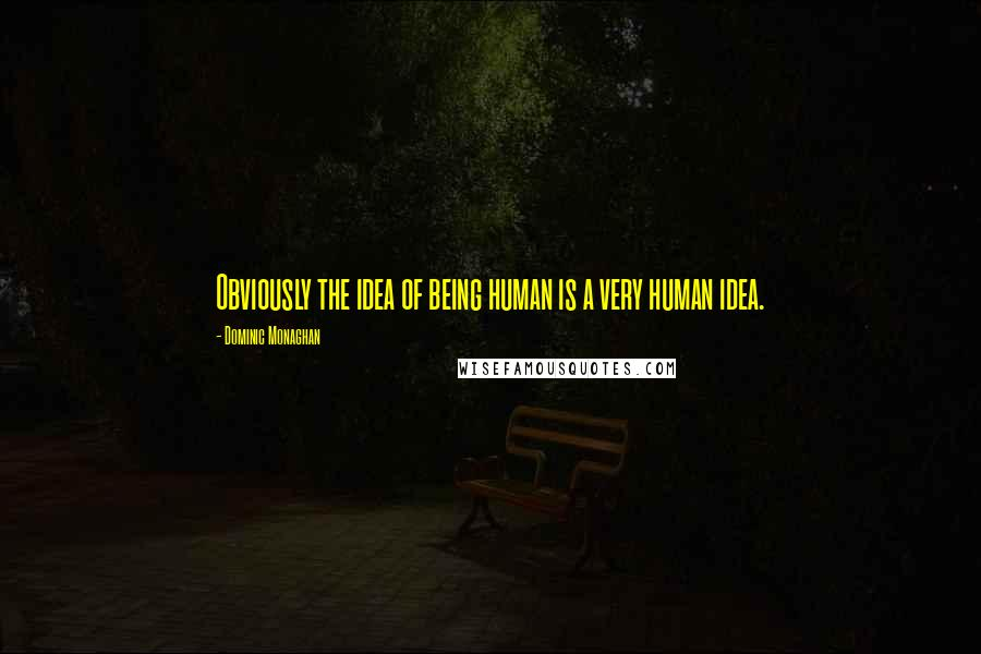 Dominic Monaghan quotes: Obviously the idea of being human is a very human idea.