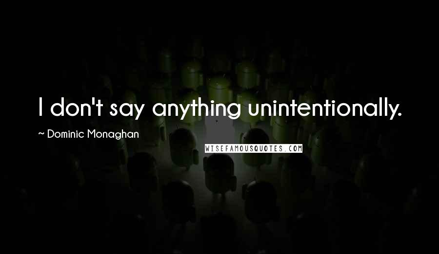Dominic Monaghan quotes: I don't say anything unintentionally.
