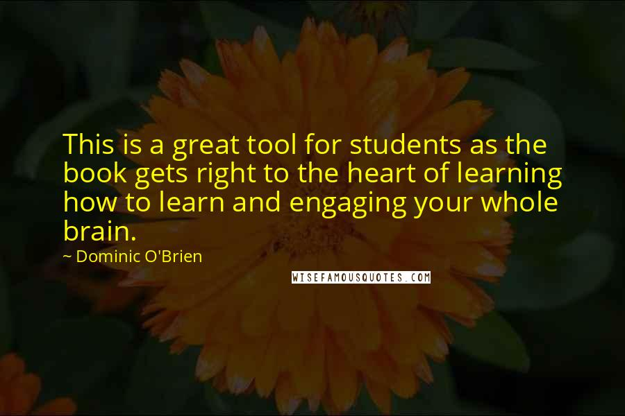 Dominic O'Brien quotes: This is a great tool for students as the book gets right to the heart of learning how to learn and engaging your whole brain.