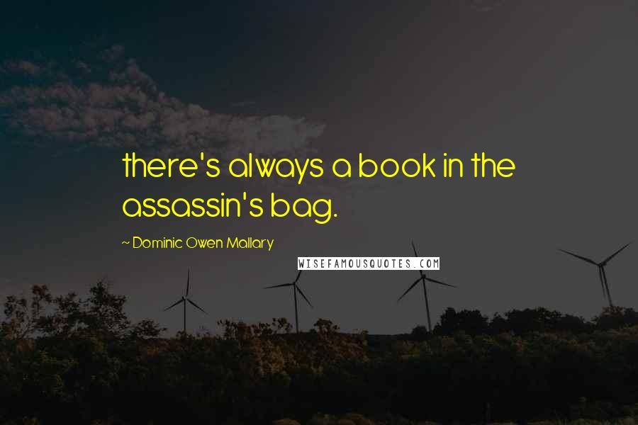 Dominic Owen Mallary quotes: there's always a book in the assassin's bag.