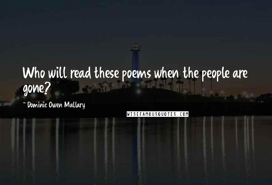 Dominic Owen Mallary quotes: Who will read these poems when the people are gone?