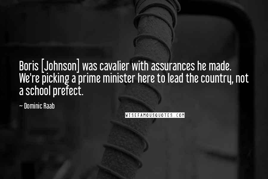 Dominic Raab quotes: Boris [Johnson] was cavalier with assurances he made. We're picking a prime minister here to lead the country, not a school prefect.