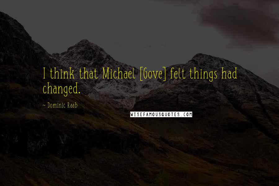 Dominic Raab quotes: I think that Michael [Gove] felt things had changed.