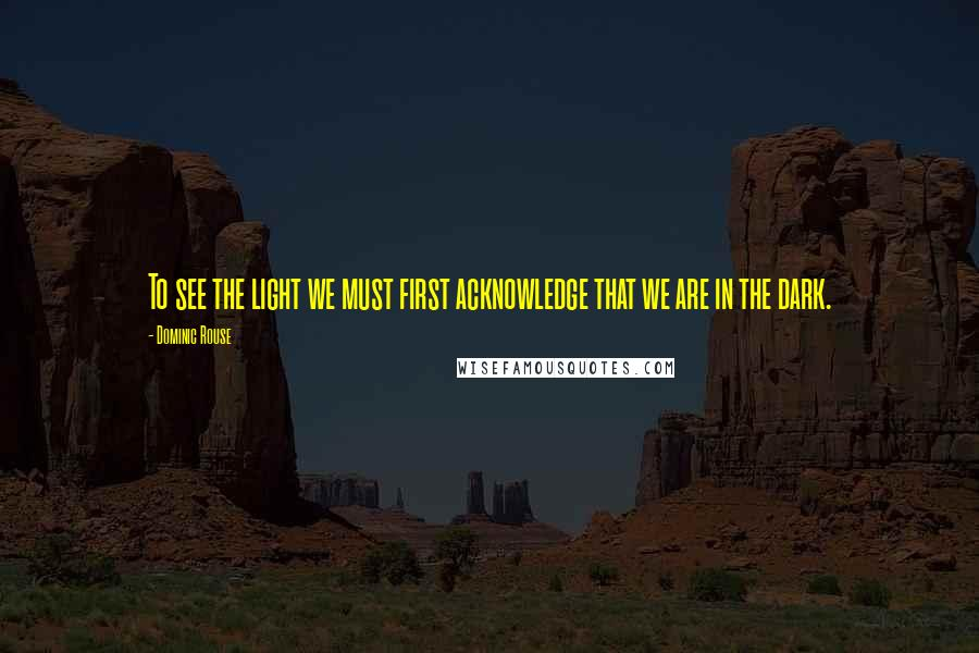 Dominic Rouse quotes: To see the light we must first acknowledge that we are in the dark.