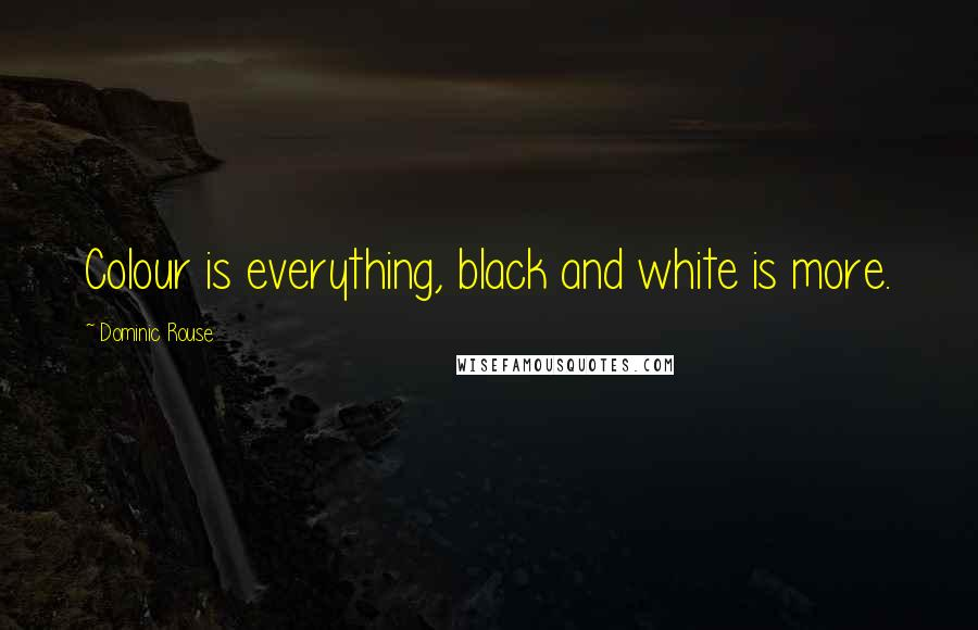 Dominic Rouse quotes: Colour is everything, black and white is more.