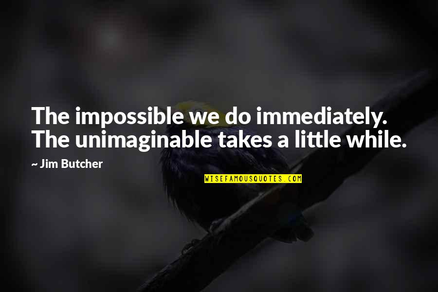 Dominican Girl Quotes By Jim Butcher: The impossible we do immediately. The unimaginable takes